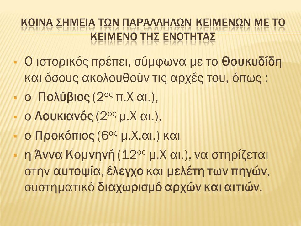  Ο ιστορικός πρέπει, σύμφωνα με το Θουκυδίδη και όσους ακολουθούν τις αρχές του, όπως :  ο Πολύβιος (2 ος π.Χ αι.),  ο Λουκιανός (2 ος μ.Χ αι.),  ο Προκόπιος (6 ος μ.Χ.αι.) και  η Άννα Κομνηνή (12 ος μ.Χ αι.), να στηρίζεται στην αυτοψία, έλεγχο και μελέτη των πηγών, συστηματικό διαχωρισμό αρχών και αιτιών.