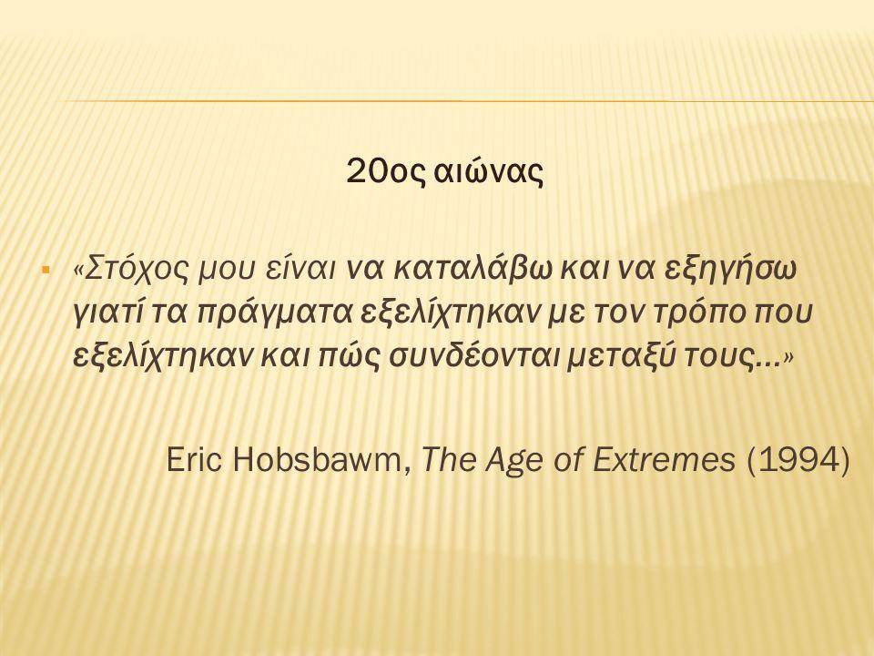 20ος αιώνας  «Στόχος μου είναι να καταλάβω και να εξηγήσω γιατί τα πράγματα εξελίχτηκαν με τον τρόπο που εξελίχτηκαν και πώς συνδέονται μεταξύ τους…» Eric Hobsbawm, The Age of Extremes (1994)