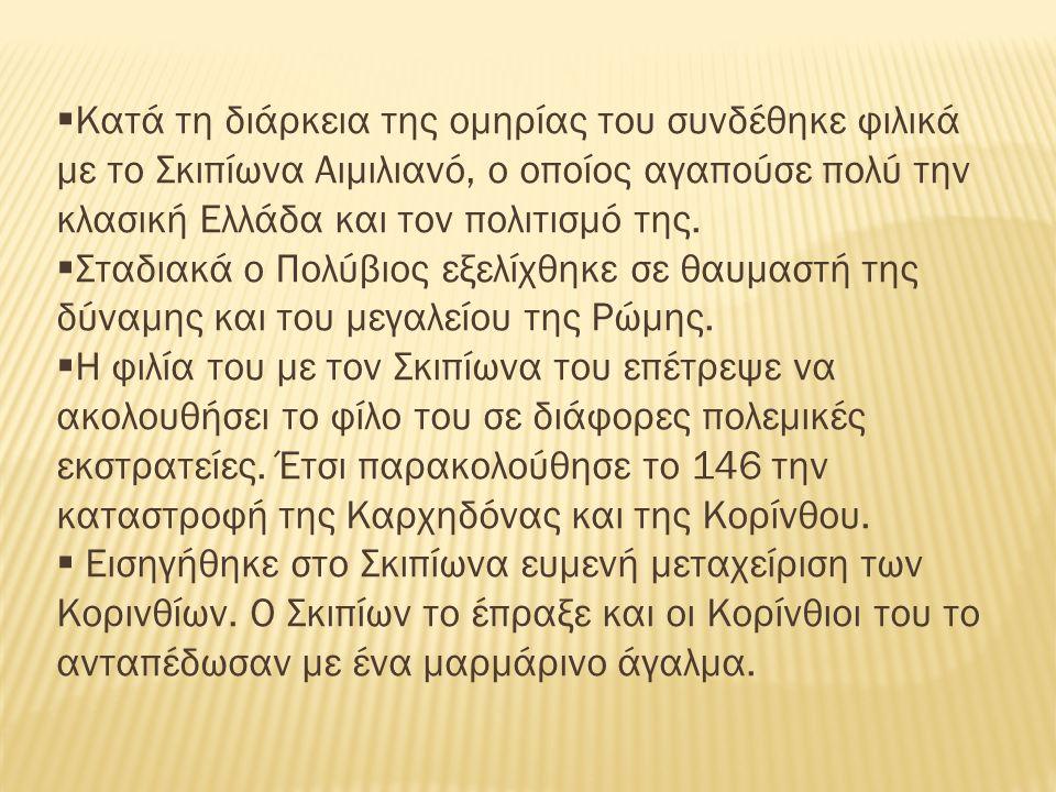  Κατά τη διάρκεια της ομηρίας του συνδέθηκε φιλικά με το Σκιπίωνα Αιμιλιανό, ο οποίος αγαπούσε πολύ την κλασική Ελλάδα και τον πολιτισμό της.
