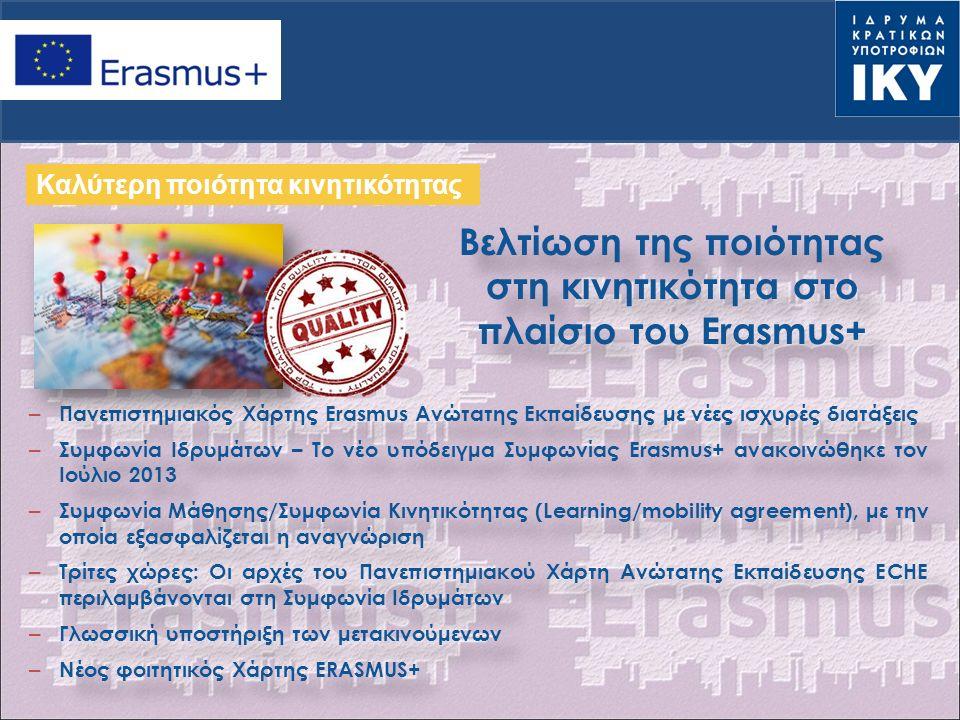 – Πανεπιστημιακός Χάρτης Erasmus Ανώτατης Εκπαίδευσης με νέες ισχυρές διατάξεις – Συμφωνία Ιδρυμάτων – Το νέο υπόδειγμα Συμφωνίας Erasmus+ ανακοινώθηκε τον Ιούλιο 2013 – Συμφωνία Μάθησης/Συμφωνία Κινητικότητας (Learning/mobility agreement), με την οποία εξασφαλίζεται η αναγνώριση – Τρίτες χώρες: Οι αρχές του Πανεπιστημιακού Χάρτη Ανώτατης Εκπαίδευσης ECHE περιλαμβάνονται στη Συμφωνία Ιδρυμάτων – Γλωσσική υποστήριξη των μετακινούμενων – Νέος φοιτητικός Χάρτης ERASMUS+ – Πανεπιστημιακός Χάρτης Erasmus Ανώτατης Εκπαίδευσης με νέες ισχυρές διατάξεις – Συμφωνία Ιδρυμάτων – Το νέο υπόδειγμα Συμφωνίας Erasmus+ ανακοινώθηκε τον Ιούλιο 2013 – Συμφωνία Μάθησης/Συμφωνία Κινητικότητας (Learning/mobility agreement), με την οποία εξασφαλίζεται η αναγνώριση – Τρίτες χώρες: Οι αρχές του Πανεπιστημιακού Χάρτη Ανώτατης Εκπαίδευσης ECHE περιλαμβάνονται στη Συμφωνία Ιδρυμάτων – Γλωσσική υποστήριξη των μετακινούμενων – Νέος φοιτητικός Χάρτης ERASMUS+ Καλύτερη ποιότητα κινητικότητας Βελτίωση της ποιότητας στη κινητικότητα στο πλαίσιο του Erasmus+ Βελτίωση της ποιότητας στη κινητικότητα στο πλαίσιο του Erasmus+