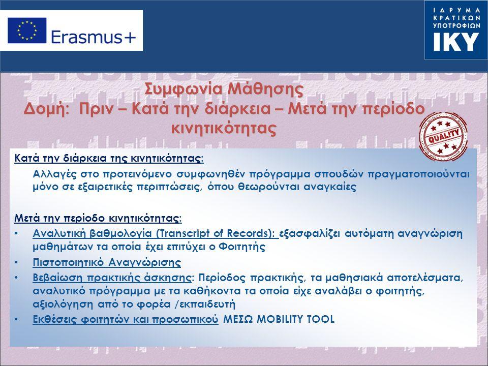 Συμφωνία Μάθησης Δομή: Πριν – Κατά την διάρκεια – Μετά την περίοδο κινητικότητας Κατά την διάρκεια της κινητικότητας: Αλλαγές στο προτεινόμενο συμφωνηθέν πρόγραμμα σπουδών πραγματοποιούνται μόνο σε εξαιρετικές περιπτώσεις, όπου θεωρούνται αναγκαίες Μετά την περίοδο κινητικότητας: Αναλυτική βαθμολογία (Transcript of Records): εξασφαλίζει αυτόματη αναγνώριση μαθημάτων τα οποία έχει επιτύχει ο Φοιτητής Πιστοποιητικό Αναγνώρισης Βεβαίωση πρακτικής άσκησης: Περίοδος πρακτικής, τα μαθησιακά αποτελέσματα, αναλυτικό πρόγραμμα με τα καθήκοντα τα οποία είχε αναλάβει ο φοιτητής, αξιολόγηση από το φορέα /εκπαιδευτή Εκθέσεις φοιτητών και προσωπικού ΜΕΣΩ MOBILITY TOOL