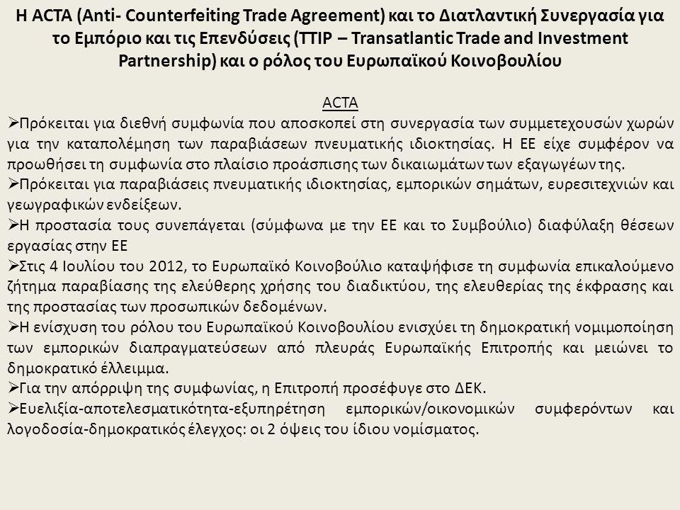 Η ACTA (Anti- Counterfeiting Trade Agreement) και το Διατλαντική Συνεργασία για το Εμπόριο και τις Επενδύσεις (TTIP – Transatlantic Trade and Investment Partnership) και ο ρόλος του Ευρωπαϊκού Κοινοβουλίου ACTA  Πρόκειται για διεθνή συμφωνία που αποσκοπεί στη συνεργασία των συμμετεχουσών χωρών για την καταπολέμηση των παραβιάσεων πνευματικής ιδιοκτησίας.