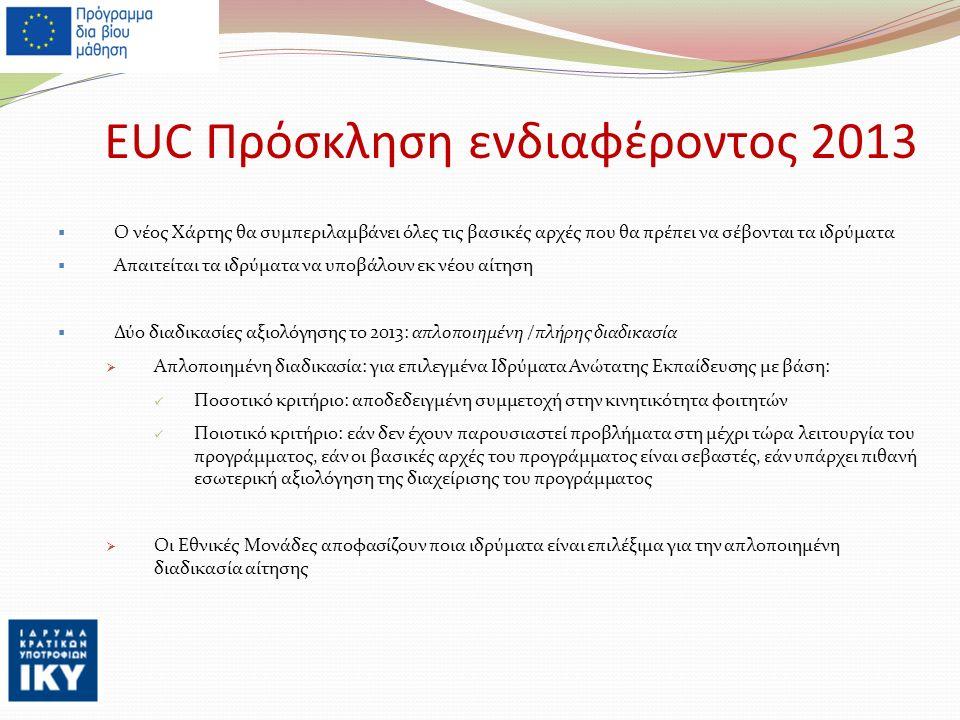 EUC Πρόσκληση ενδιαφέροντος 2013  Ο νέος Χάρτης θα συμπεριλαμβάνει όλες τις βασικές αρχές που θα πρέπει να σέβονται τα ιδρύματα  Απαιτείται τα ιδρύματα να υποβάλουν εκ νέου αίτηση  Δύο διαδικασίες αξιολόγησης το 2013: απλοποιημένη /πλήρης διαδικασία  Απλοποιημένη διαδικασία: για επιλεγμένα Ιδρύματα Ανώτατης Εκπαίδευσης με βάση: Ποσοτικό κριτήριο: αποδεδειγμένη συμμετοχή στην κινητικότητα φοιτητών Ποιοτικό κριτήριο: εάν δεν έχουν παρουσιαστεί προβλήματα στη μέχρι τώρα λειτουργία του προγράμματος, εάν οι βασικές αρχές του προγράμματος είναι σεβαστές, εάν υπάρχει πιθανή εσωτερική αξιολόγηση της διαχείρισης του προγράμματος  Οι Εθνικές Μονάδες αποφασίζουν ποια ιδρύματα είναι επιλέξιμα για την απλοποιημένη διαδικασία αίτησης