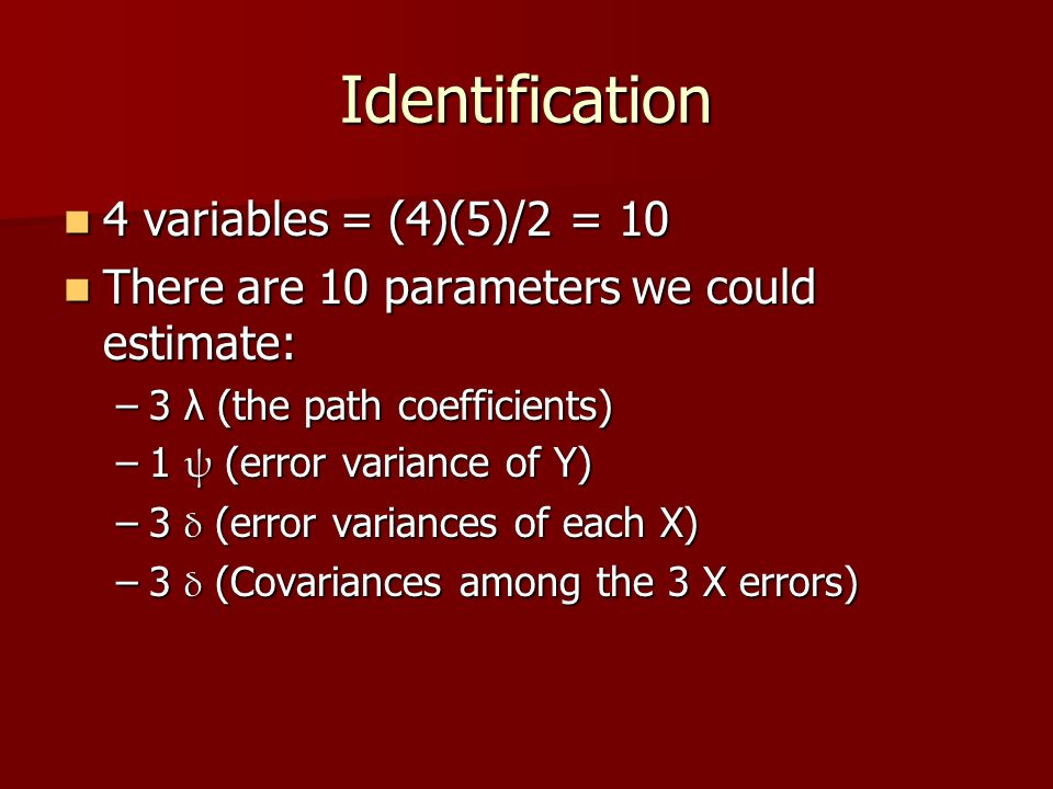 Identification 4 variables = (4)(5)/2 = 10 4 variables = (4)(5)/2 = 10 There are 10 parameters we could estimate: There are 10 parameters we could estimate: –3 λ (the path coefficients) –1 ψ (error variance of Y) –3 δ (error variances of each X) –3 δ (Covariances among the 3 X errors)
