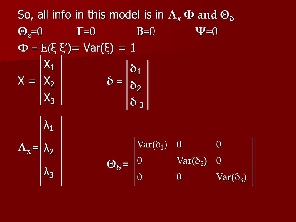 So, all info in this model is in Λ x Φ and Θ δ Θ ε =0 Γ=0 Β=0 Ψ=0 Φ = E( ξ ξ')= Var(ξ) = 1 X = δ = Λ x = Θ δ = λ1λ1λ1λ1 λ2λ2λ2λ2 λ3λ3λ3λ3 Var(δ 1 ) 000 Var(δ 2 ) 0 00 Var(δ 3 ) X1X1X1X1 X2X2X2X2 X3X3X3X3 δ1δ1δ1δ1 δ2δ2δ2δ2 δ 3δ 3δ 3δ 3