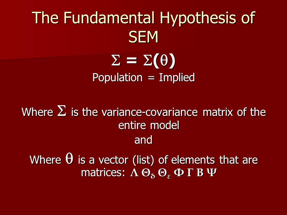 The Fundamental Hypothesis of SEM  =  (  ) Population = Implied Where  is the variance-covariance matrix of the entire model and Where  is a vector (list) of elements that are matrices: Λ Θ δ Θ ε Φ Γ Β Ψ