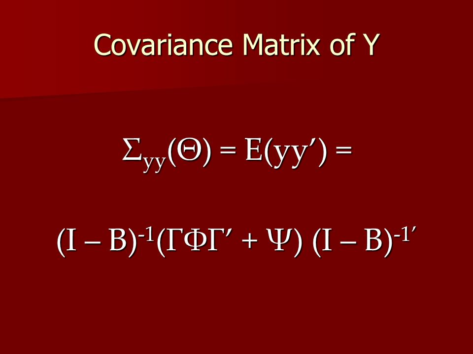 Covariance Matrix of Y Σ yy (Θ) = E(yy') = (I – B) -1 (ΓΦΓ' + Ψ) (I – B) -1'