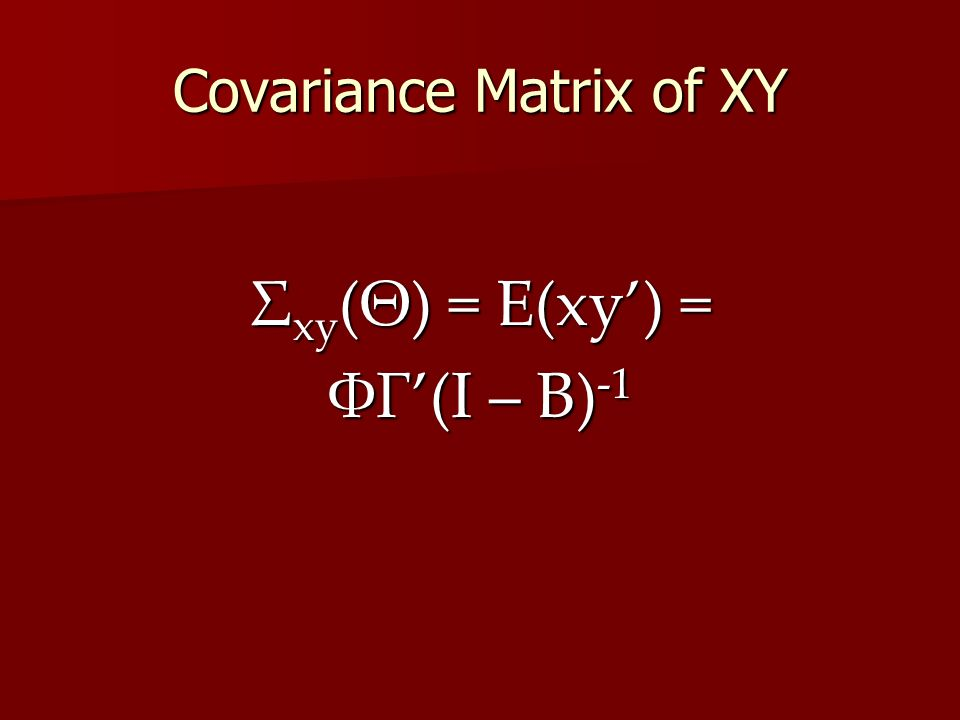 Covariance Matrix of XY Σ xy (Θ) = E(xy') = ΦΓ'(I – B) -1