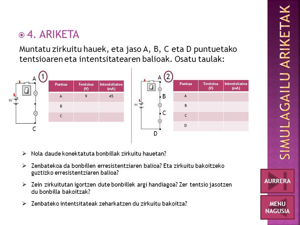  4. ARIKETA MENU NAGUSIA AURRERA Muntatu zirkuitu hauek, eta jaso A, B, C eta D puntuetako tentsioaren eta intentsitatearen balioak. Osatu taulak: 