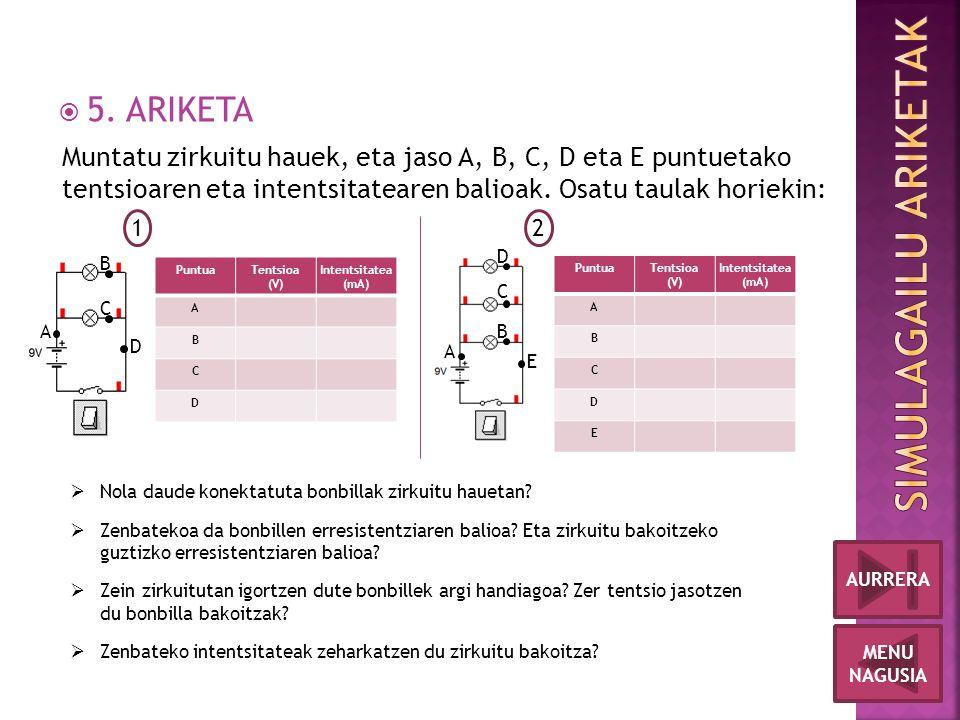  5. ARIKETA MENU NAGUSIA AURRERA Muntatu zirkuitu hauek, eta jaso A, B, C, D eta E puntuetako tentsioaren eta intentsitatearen balioak. Osatu taulak