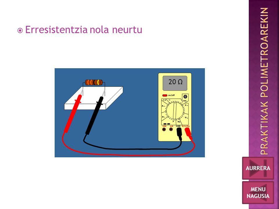  Erresistentzia nola neurtu 20 Ω MENU NAGUSIA AURRERA