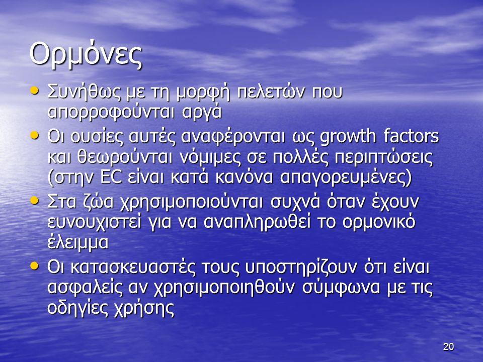 20 Ορμόνες Συνήθως με τη μορφή πελετών που απορροφούνται αργά Συνήθως με τη μορφή πελετών που απορροφούνται αργά Οι ουσίες αυτές αναφέρονται ως growth factors και θεωρούνται νόμιμες σε πολλές περιπτώσεις (στην EC είναι κατά κανόνα απαγορευμένες) Οι ουσίες αυτές αναφέρονται ως growth factors και θεωρούνται νόμιμες σε πολλές περιπτώσεις (στην EC είναι κατά κανόνα απαγορευμένες) Στα ζώα χρησιμοποιούνται συχνά όταν έχουν ευνουχιστεί για να αναπληρωθεί το ορμονικό έλειμμα Στα ζώα χρησιμοποιούνται συχνά όταν έχουν ευνουχιστεί για να αναπληρωθεί το ορμονικό έλειμμα Οι κατασκευαστές τους υποστηρίζουν ότι είναι ασφαλείς αν χρησιμοποιηθούν σύμφωνα με τις οδηγίες χρήσης Οι κατασκευαστές τους υποστηρίζουν ότι είναι ασφαλείς αν χρησιμοποιηθούν σύμφωνα με τις οδηγίες χρήσης