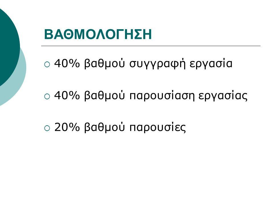 ΒΑΘΜΟΛΟΓΗΣΗ  40% βαθμού συγγραφή εργασία  40% βαθμού παρουσίαση εργασίας  20% βαθμού παρουσίες