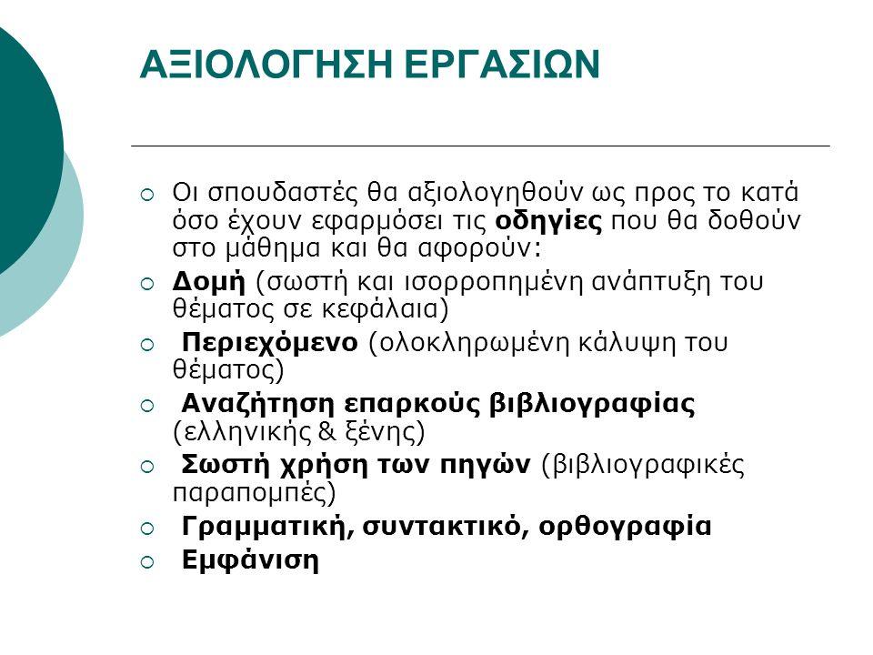 ΑΞΙΟΛΟΓΗΣΗ ΕΡΓΑΣΙΩΝ  Οι σπουδαστές θα αξιολογηθούν ως προς το κατά όσο έχουν εφαρμόσει τις οδηγίες που θα δοθούν στο μάθημα και θα αφορούν:  Δομή (σωστή και ισορροπημένη ανάπτυξη του θέματος σε κεφάλαια)  Περιεχόμενο (ολοκληρωμένη κάλυψη του θέματος)  Αναζήτηση επαρκούς βιβλιογραφίας (ελληνικής & ξένης)  Σωστή χρήση των πηγών (βιβλιογραφικές παραπομπές)  Γραμματική, συντακτικό, ορθογραφία  Εμφάνιση