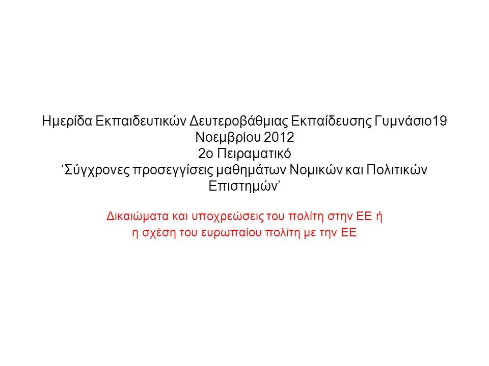 Ημερίδα Εκπαιδευτικών Δευτεροβάθμιας Εκπαίδευσης Γυμνάσιο19 Νοεμβρίου 2012 2ο Πειραματικό 'Σύγχρονες προσεγγίσεις μαθημάτων Νομικών και Πολιτικών Επιστημών' Δικαιώματα και υποχρεώσεις του πολίτη στην ΕΕ ή η σχέση του ευρωπαίου πολίτη με την ΕΕ
