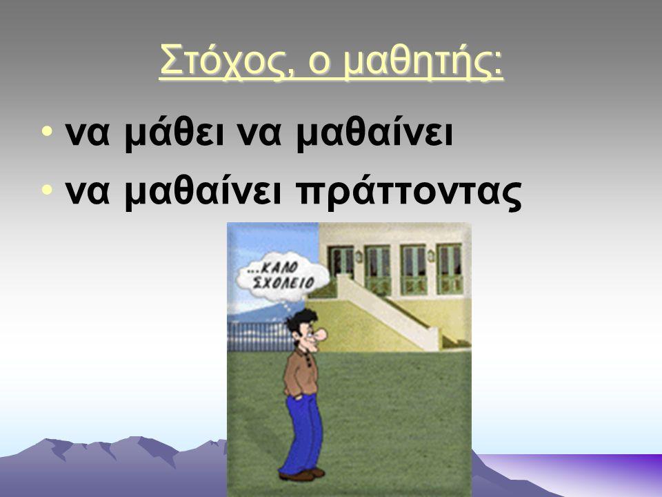 Στόχος, ο μαθητής: να μάθει να μαθαίνει να μαθαίνει πράττοντας