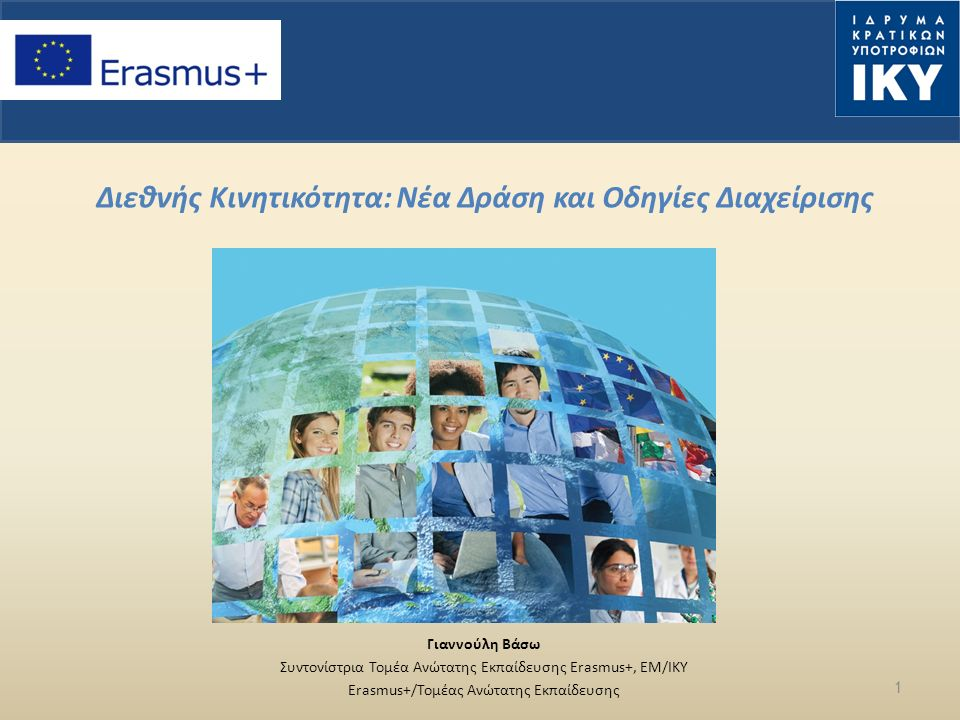 Διεθνής Κινητικότητα: Νέα Δράση και Οδηγίες Διαχείρισης Γιαννούλη Βάσω Συντονίστρια Τομέα Ανώτατης Εκπαίδευσης Erasmus+, EM/IKΥ Erasmus+/Τομέας Ανώτατης Εκπαίδευσης 1