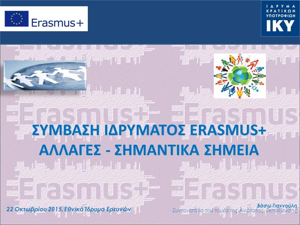 ΣΥΜΒΑΣΗ ΙΔΡΥΜΑΤΟΣ ERASMUS+ ΑΛΛΑΓΕΣ - ΣΗΜΑΝΤΙΚΑ ΣΗΜΕΙΑ 22 Οκτωβρίου 2015, Εθνικό Ίδρυμα Ερευνών Βάσω Γιαννούλη Συντονίστρια του τομέα της Ανώτατης Εκπαίδευσης
