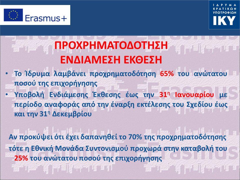 ΠΡΟΧΡΗΜΑΤΟΔΟΤΗΣΗ ΕΝΔΙΑΜΕΣΗ ΕΚΘΕΣΗ Το Ίδρυμα λαμβάνει προχρηματοδότηση 65% του ανώτατου ποσού της επιχορήγησης Υποβολή Ενδιάμεσης Έκθεσης έως την 31 η Ιανουαρίου με περίοδο αναφοράς από την έναρξη εκτέλεσης του Σχεδίου έως και την 31 η Δεκεμβρίου Αν προκύψει ότι έχει δαπανηθεί το 70% της προχρηματοδότησης τότε η Εθνική Μονάδα Συντονισμού προχωρά στην καταβολή του 25% του ανώτατου ποσού της επιχορήγησης