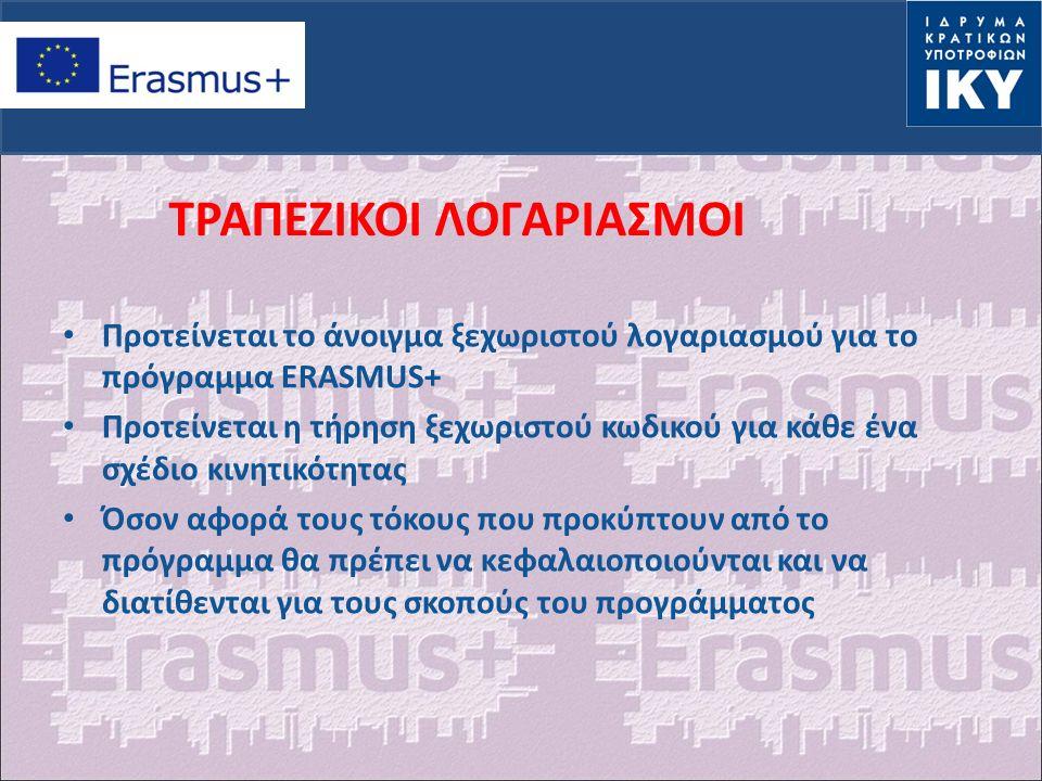 ΤΡΑΠΕΖΙΚΟΙ ΛΟΓΑΡΙΑΣΜΟΙ Προτείνεται το άνοιγμα ξεχωριστού λογαριασμού για το πρόγραμμα ERASMUS+ Προτείνεται η τήρηση ξεχωριστού κωδικού για κάθε ένα σχέδιο κινητικότητας Όσον αφορά τους τόκους που προκύπτουν από το πρόγραμμα θα πρέπει να κεφαλαιοποιούνται και να διατίθενται για τους σκοπούς του προγράμματος