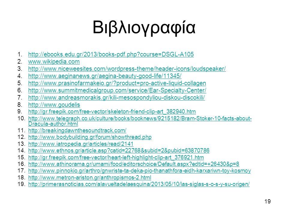 19 Βιβλιογραφία 1.http://ebooks.edu.gr/2013/books-pdf.php course=DSGL-A105http://ebooks.edu.gr/2013/books-pdf.php course=DSGL-A105 2.www.wikipedia.comwww.wikipedia.com 3.http://www.niceweesites.com/wordpress-theme/header-icons/loudspeaker/http://www.niceweesites.com/wordpress-theme/header-icons/loudspeaker/ 4.http://www.aeginanews.gr/aegina-beauty-good-life/11345/http://www.aeginanews.gr/aegina-beauty-good-life/11345/ 5.http://www.prasinofarmakeio.gr/ product=pro-active-liquid-collagenhttp://www.prasinofarmakeio.gr/ product=pro-active-liquid-collagen 6.http://www.summitmedicalgroup.com/service/Ear-Specialty-Center/http://www.summitmedicalgroup.com/service/Ear-Specialty-Center/ 7.http://www.andreasmorakis.gr/kili-mesospondyliou-diskou-discokili/http://www.andreasmorakis.gr/kili-mesospondyliou-diskou-discokili/ 8.http://www.goudelishttp://www.goudelis 9.http://gr.freepik.com/free-vector/skeleton-friend-clip-art_382940.htmhttp://gr.freepik.com/free-vector/skeleton-friend-clip-art_382940.htm 10.http://www.telegraph.co.uk/culture/books/booknews/9215182/Bram-Stoker-10-facts-about- Dracula-author.htmlhttp://www.telegraph.co.uk/culture/books/booknews/9215182/Bram-Stoker-10-facts-about- Dracula-author.html 11.http://breakingdawnthesoundtrack.com/http://breakingdawnthesoundtrack.com/ 12.http://www.bodybuilding.gr/forum/showthread.phphttp://www.bodybuilding.gr/forum/showthread.php 13.http://www.iatropedia.gr/articles/read/2141http://www.iatropedia.gr/articles/read/2141 14.http://www.ethnos.gr/article.asp catid=22768&subid=2&pubid=63870786http://www.ethnos.gr/article.asp catid=22768&subid=2&pubid=63870786 15.http://gr.freepik.com/free-vector/heart-left-highlight-clip-art_376921.htmhttp://gr.freepik.com/free-vector/heart-left-highlight-clip-art_376921.htm 16.http://www.athinorama.gr/umami/food/editorschoice/Default.aspx edtid=+26430&p=8http://www.athinorama.gr/umami/food/editorschoice/Default.aspx edtid=+26430&p=8 17.http://www.pinnokio.gr/arthro/gnwriste-ta-deka-pio-thanathfora