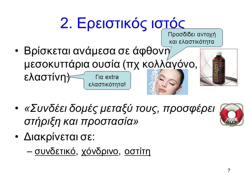 7 2. Ερειστικός ιστός Βρίσκεται ανάμεσα σε άφθονη μεσοκυττάρια ουσία (πχ κολλαγόνο, ελαστίνη) «Συνδέει δομές μεταξύ τους, προσφέρει στήριξη και προστα