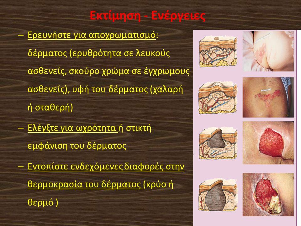 Εκτίμηση - Ενέργειες – Ερευνήστε για αποχρωματισμό: δέρματος (ερυθρότητα σε λευκούς ασθενείς, σκούρο χρώμα σε έγχρωμους ασθενείς), υφή του δέρματος (χαλαρή ή σταθερή) – Ελέγξτε για ωχρότητα ή στικτή εμφάνιση του δέρματος – Εντοπίστε ενδεχόμενες διαφορές στην θερμοκρασία του δέρματος (κρύο ή θερμό )
