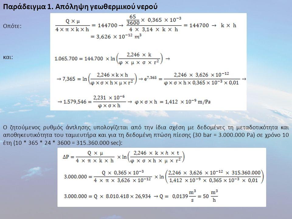 Οπότε: και: Ο ζητούμενος ρυθμός άντλησης υπολογίζεται από την ίδια σχέση με δεδομένες τη μεταδοτικότητα και αποθηκευτικότητα του ταμιευτήρα και για τη δεδομένη πτώση πίεσης (30 bar = 3.000.000 Pa) σε χρόνο 10 έτη (10 * 365 * 24 * 3600 = 315.360.000 sec): Παράδειγμα 1.
