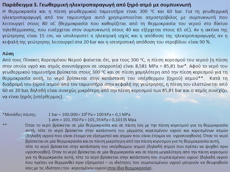 Παράδειγμα 3. Γεωθερμική ηλεκτροπαραγωγή από ξηρό ατμό με συμπυκνωτή Η θερμοκρασία και η πίεση γεωθερμικού ταμιευτήρα είναι 300 ο C και 60 bar. Για τη