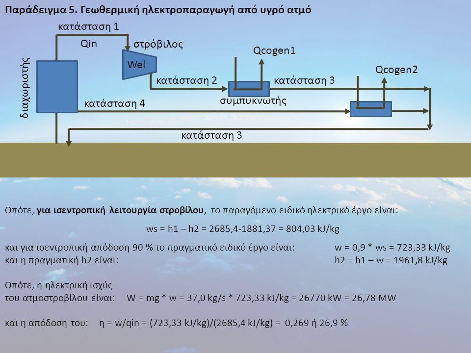 Παράδειγμα 5. Γεωθερμική ηλεκτροπαραγωγή από υγρό ατμό Οπότε, για ισεντροπική λειτουργία στροβίλου, το παραγόμενο ειδικό ηλεκτρικό έργο είναι: ws = h1
