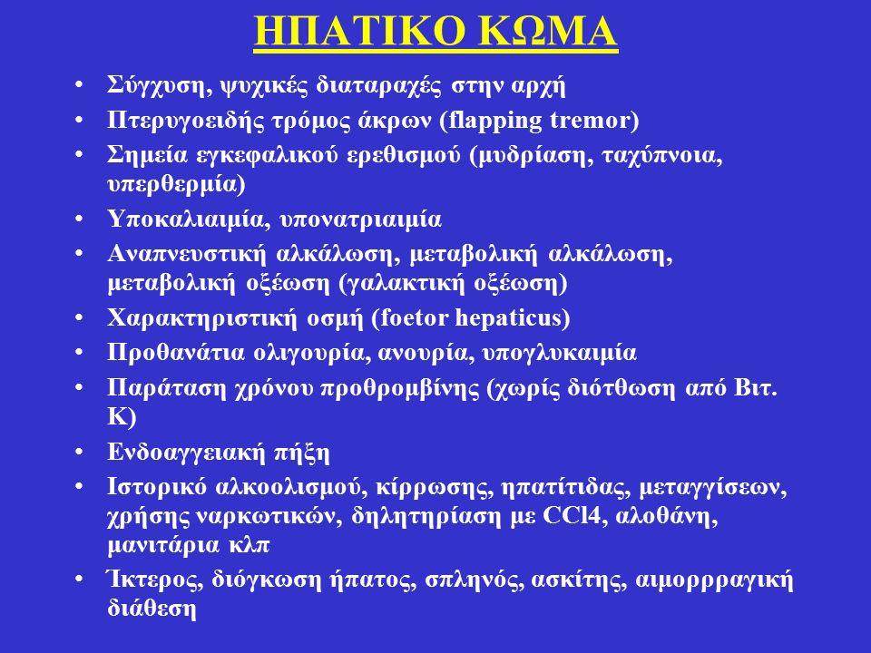 ΗΠΑΤΙΚΟ ΚΩΜΑ Σύγχυση, ψυχικές διαταραχές στην αρχή Πτερυγοειδής τρόμος άκρων (flapping tremor) Σημεία εγκεφαλικού ερεθισμού (μυδρίαση, ταχύπνοια, υπερθερμία) Υποκαλιαιμία, υπονατριαιμία Αναπνευστική αλκάλωση, μεταβολική αλκάλωση, μεταβολική οξέωση (γαλακτική οξέωση) Χαρακτηριστική οσμή (foetor hepaticus) Προθανάτια ολιγουρία, ανουρία, υπογλυκαιμία Παράταση χρόνου προθρομβίνης (χωρίς διότθωση από Βιτ.