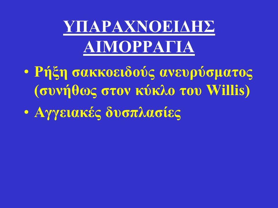 ΥΠΑΡΑΧΝΟΕΙΔΗΣ ΑΙΜΟΡΡΑΓΙΑ Ρήξη σακκοειδούς ανευρύσματος (συνήθως στον κύκλο του Willis) Αγγειακές δυσπλασίες