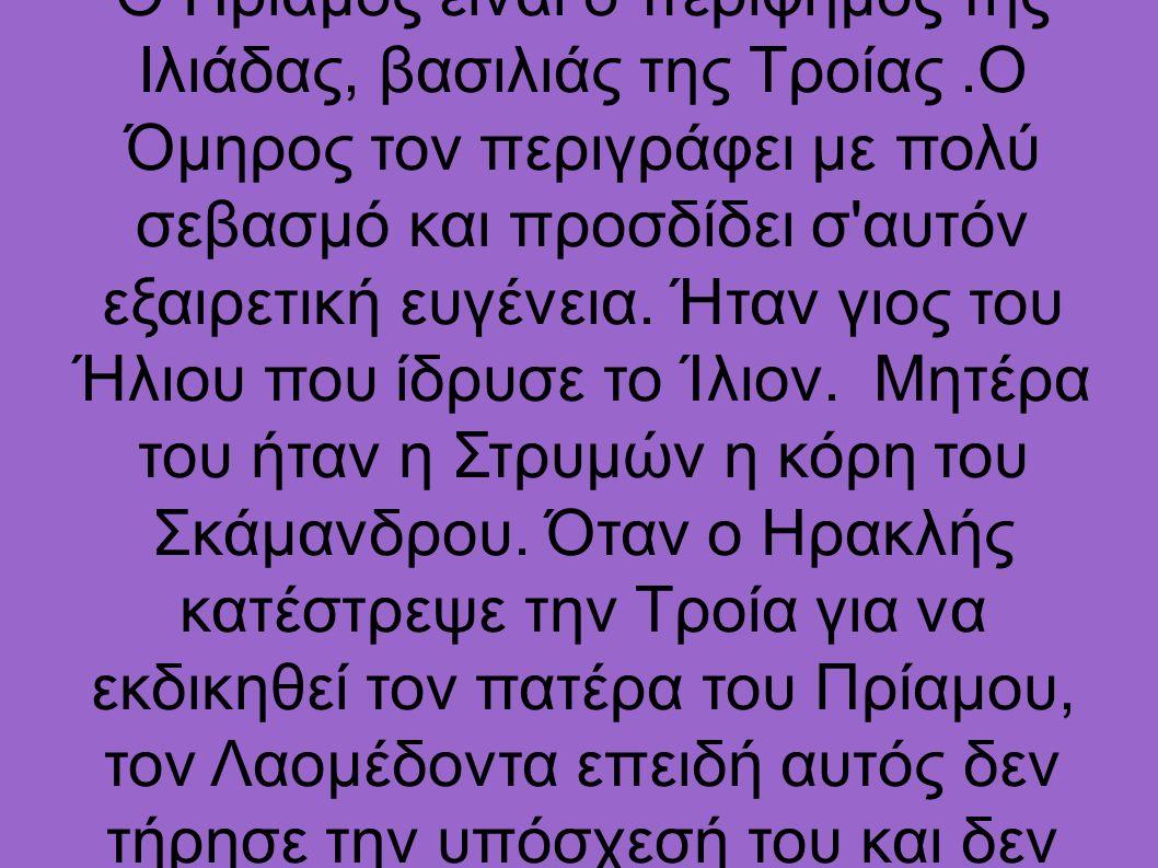 Ο Πρίαμος είναι ο περίφημος της Ιλιάδας, βασιλιάς της Τροίας.Ο Όμηρος τον περιγράφει με πολύ σεβασμό και προσδίδει σ αυτόν εξαιρετική ευγένεια.