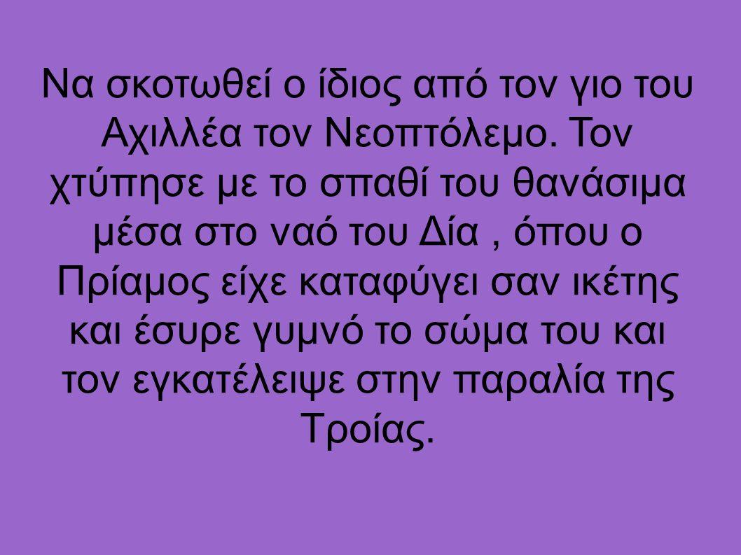 Να σκοτωθεί ο ίδιος από τον γιο του Αχιλλέα τον Νεοπτόλεμο. Τον χτύπησε με το σπαθί του θανάσιμα μέσα στο ναό του Δία, όπου ο Πρίαμος είχε καταφύγει σ