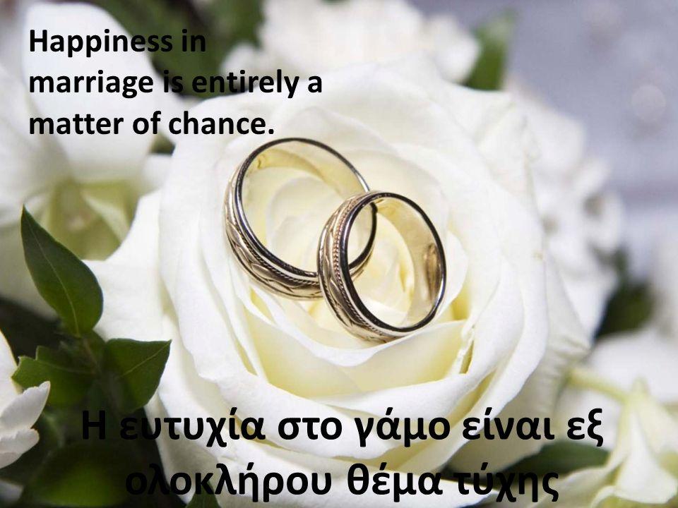 Η ευτυχία στο γάμο είναι εξ ολοκλήρου θέμα τύχης Happiness in marriage is entirely a matter of chance.