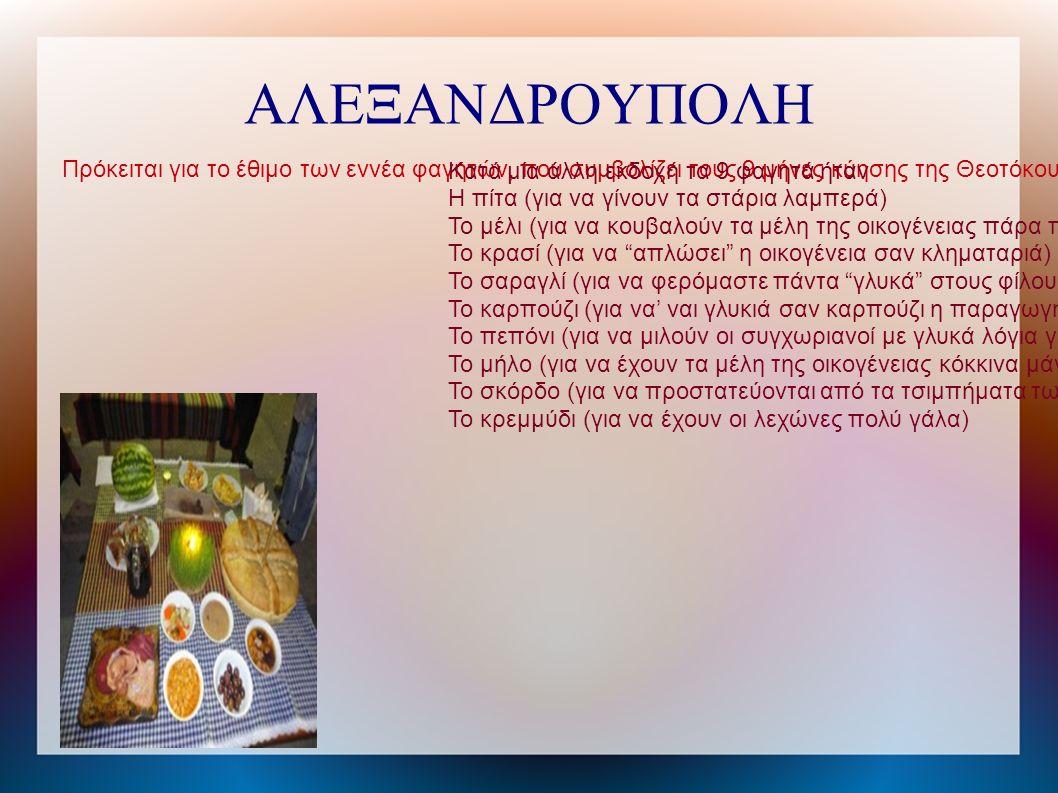 ΑΛΕΞΑΝΔΡΟΥΠΟΛΗ Πρόκειται για το έθιμο των εννέα φαγητών, που συμβολίζει τους 9 μήνες κύησης της Θεοτόκου. Το έθιμο θα παρουσιαστεί στις 20 του Δεκέμβρ