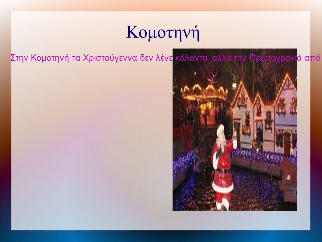 Κομοτηνή Στην Κομοτηνή τα Χριστούγεννα δεν λένε κάλαντα, αλλά την Πρωτοχρονιά από το βράδυ γυρνούν με αναμμένα φανάρια τα οποία είναι στολισμένα με κορδέλες και με βαπόρια και τραγουδούν τα κάλαντα από ένα τυπωμένο βιβλίο.