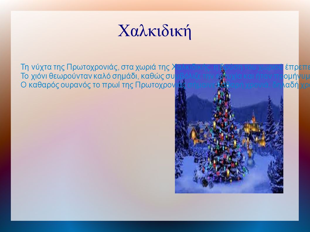 Χαλκιδική Τη νύχτα της Πρωτοχρονιάς, στα χωριά της Χαλκιδικής, η βρύση του χωριού έπρεπε να είναι ανοιχτή, έτσι ώστε να τρέχει η τύχη όλη τη χρονιά, σαν το νερό.