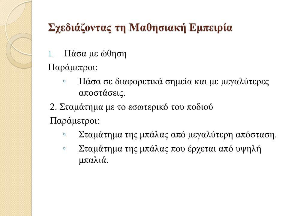 Σχεδιάζοντας τη Μαθησιακή Εμπειρία 1. Πάσα με ώθηση Παράμετροι: ◦ Πάσα σε διαφορετικά σημεία και με μεγαλύτερες αποστάσεις. 2. Σταμάτημα με το εσωτερι
