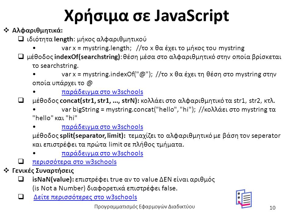 Χρήσιμα σε JavaScript  Αλφαριθμητικά:  ιδιότητα length: μήκος αλφαριθμητικού var x = mystring.length; //το x θα έχει το μήκος του mystring  μέθοδος indexOf(searchstring): θέση μέσα στο αλφαριθμητικό στην οποία βρίσκεται το searchstring.