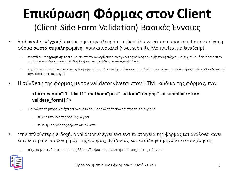 Διάβασμα Φόρμας με JavaScript (1/3) (με βάση το id του στοιχείου διεπαφής) Μια HTML φόρμα μπορεί να έχει τριών ειδών στοιχεία διεπαφής:  στοιχεία που συμπληρώνονται: α) input τύπου text ή password, β) textarea  στοιχεία που επιλέγονται: select (λίστες ανοιχτές (listbox) ή πτυσσόμενες (combobox))  στοιχεία που clickάρονται : input τύπου radio (radiobuttons) ή checkbox (checkboxes) Διάβασμα περιεχομένου με βάση το id του HTML στοιχείου (έστω id= myid ):  στοιχεία που συμπληρώνονται (διαβάζουμε το καταχωρημένο κείμενο): var x = document.getElementById( myid ).value;  στοιχεία που επιλέγονται (διαβάζουμε τον δείκτη της επιλογής – η πρώτη επιλογή έχει 0): – var x = document.getElementById( myid ).selectedIndex; – προσοχή: άλλο ο δείκτης και άλλο το value που στέλνει το στοιχείο κατά την υποβολή.