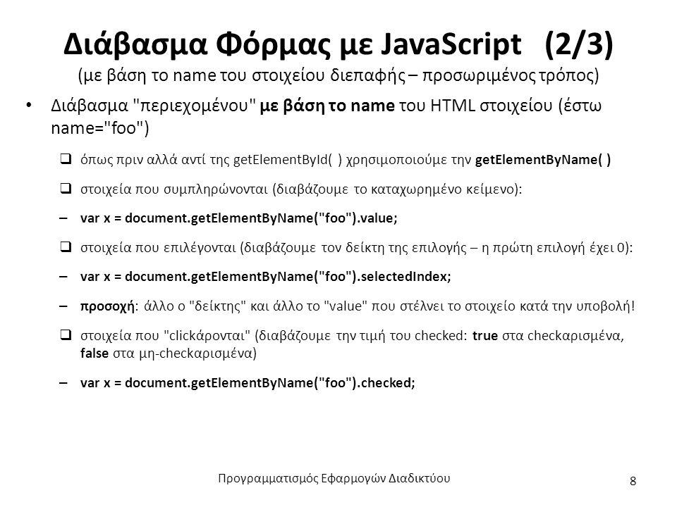 Διάβασμα Φόρμας με JavaScript (2/3) (με βάση το name του στοιχείου διεπαφής – προσωριμένος τρόπος) Διάβασμα περιεχομένου με βάση το name του HTML στοιχείου (έστω name= foo )  όπως πριν αλλά αντί της getElementById( ) χρησιμοποιούμε την getElementByName( )  στοιχεία που συμπληρώνονται (διαβάζουμε το καταχωρημένο κείμενο): – var x = document.getElementByName( foo ).value;  στοιχεία που επιλέγονται (διαβάζουμε τον δείκτη της επιλογής – η πρώτη επιλογή έχει 0): – var x = document.getElementByName( foo ).selectedIndex; – προσοχή: άλλο ο δείκτης και άλλο το value που στέλνει το στοιχείο κατά την υποβολή.