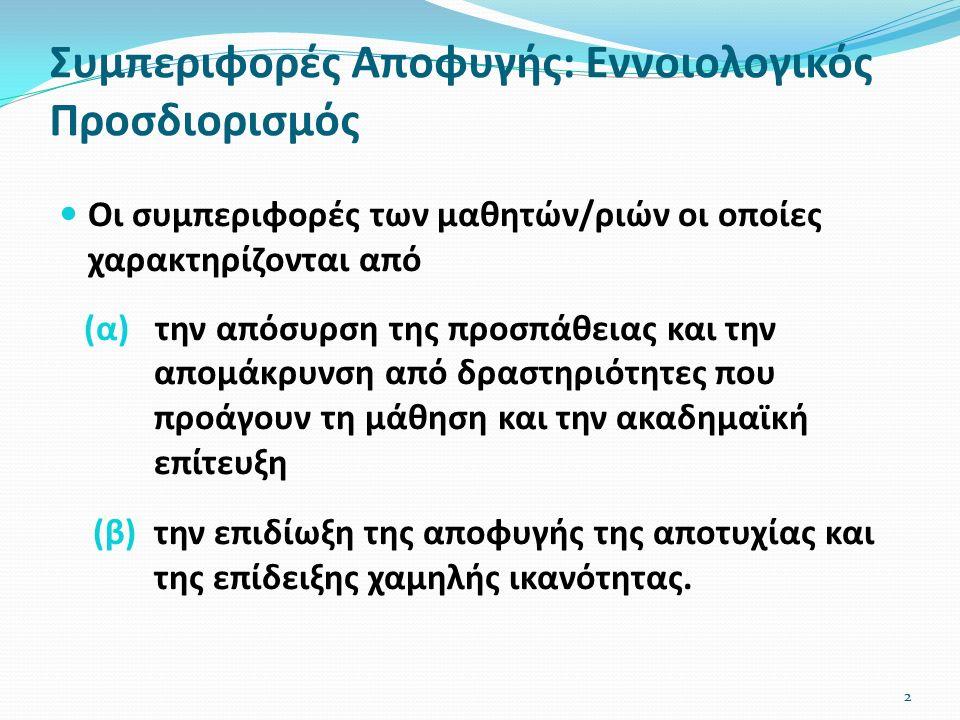 Συμπεριφορές Αποφυγής: Εννοιολογικός Προσδιορισμός Οι συμπεριφορές των μαθητών/ριών οι οποίες χαρακτηρίζονται από (α) την απόσυρση της προσπάθειας και την απομάκρυνση από δραστηριότητες που προάγουν τη μάθηση και την ακαδημαϊκή επίτευξη (β) την επιδίωξη της αποφυγής της αποτυχίας και της επίδειξης χαμηλής ικανότητας.