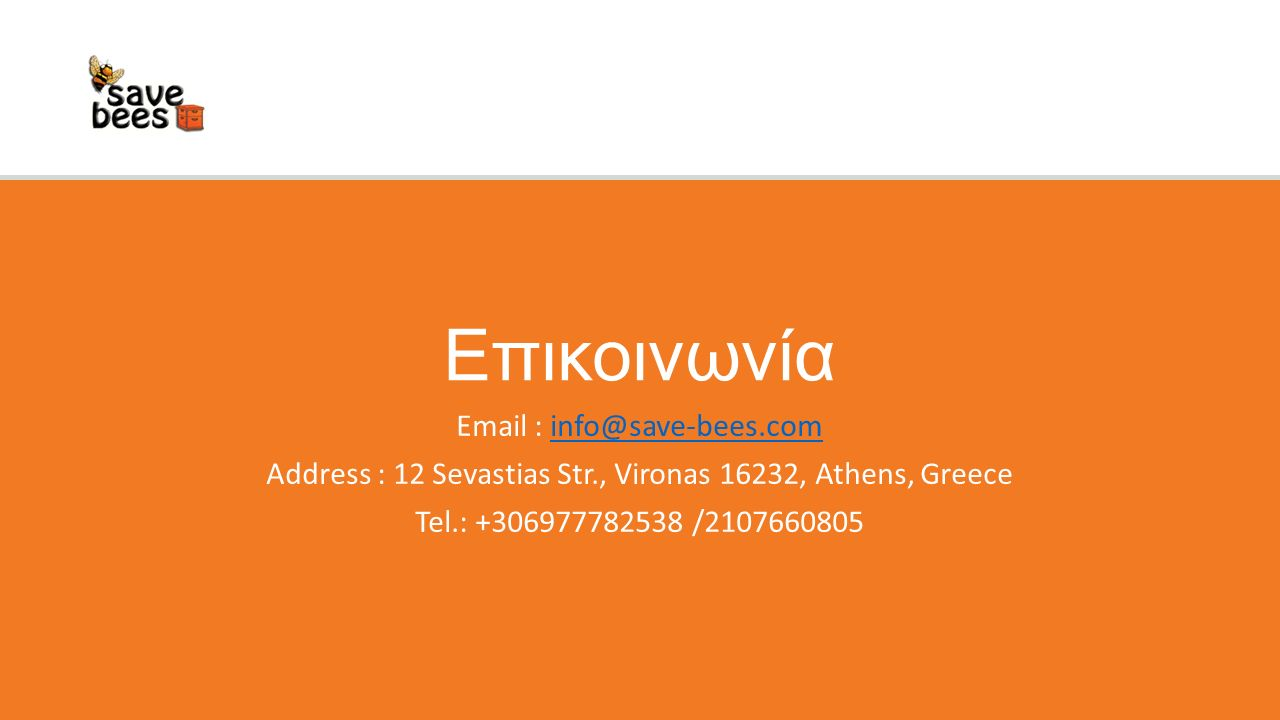 Επικοινωνία Email : info@save-bees.cominfo@save-bees.com Address : 12 Sevastias Str., Vironas 16232, Athens, Greece Tel.: +306977782538 /2107660805