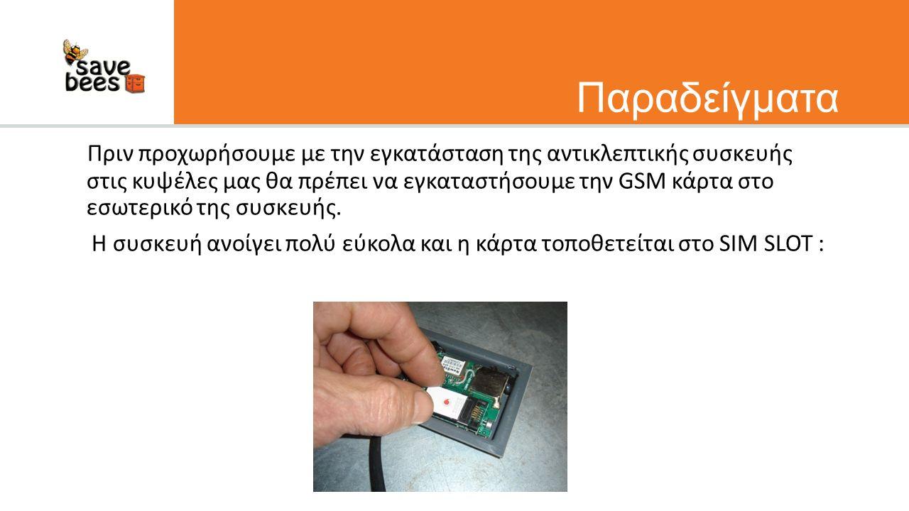Παραδείγματα Πριν προχωρήσουμε με την εγκατάσταση της αντικλεπτικής συσκευής στις κυψέλες μας θα πρέπει να εγκαταστήσουμε την GSM κάρτα στο εσωτερικό