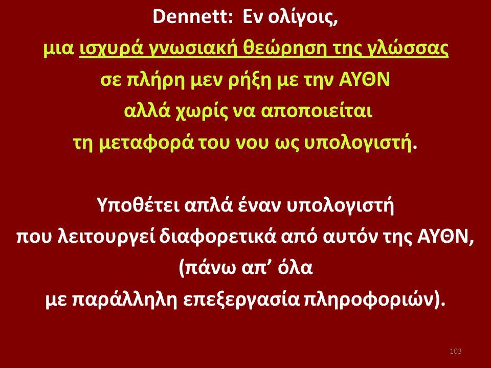 103 Dennett: Εν ολίγοις, μια ισχυρά γνωσιακή θεώρηση της γλώσσας σε πλήρη μεν ρήξη με την ΑΥΘΝ αλλά χωρίς να αποποιείται τη μεταφορά του νου ως υπολογ
