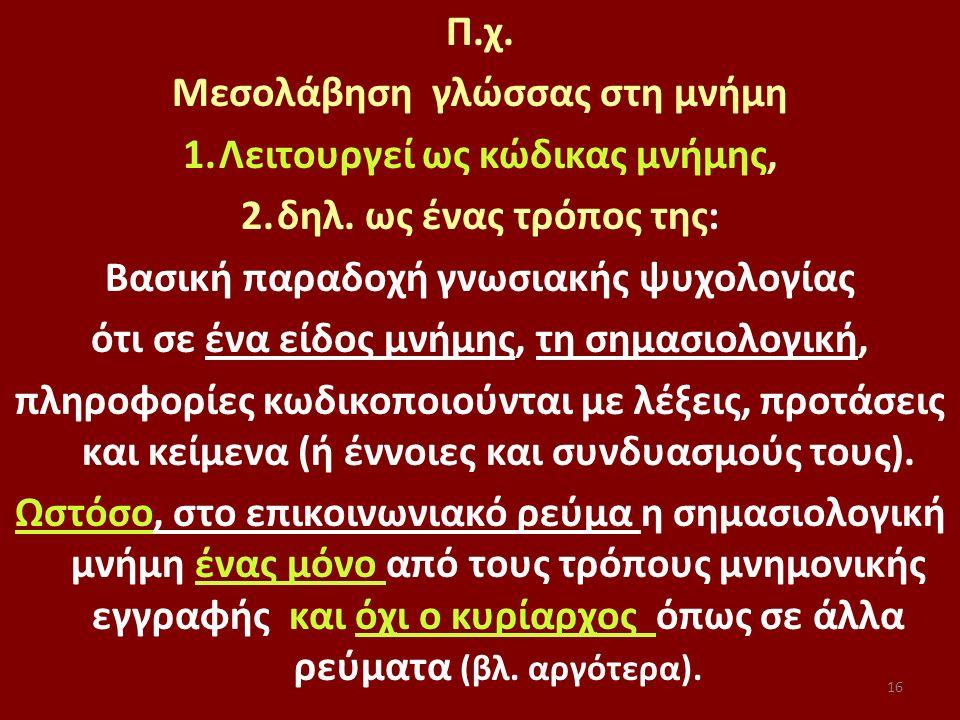 16 Π.χ. Μεσολάβηση γλώσσας στη μνήμη 1.Λειτουργεί ως κώδικας μνήμης, 2.δηλ. ως ένας τρόπος της: Βασική παραδοχή γνωσιακής ψυχολογίας ότι σε ένα είδος