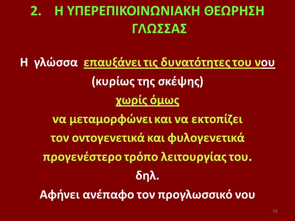 38 2.H ΥΠΕΡΕΠΙΚΟΙΝΩΝΙΑΚΗ ΘΕΩΡΗΣΗ ΓΛΩΣΣΑΣ Η γλώσσα επαυξάνει τις δυνατότητες του νου (κυρίως της σκέψης) χωρίς όμως να μεταμορφώνει και να εκτοπίζει τον οντογενετικά και φυλογενετικά προγενέστερο τρόπο λειτουργίας του.