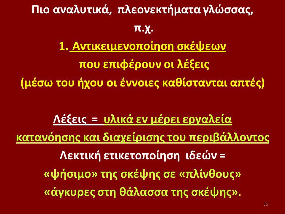 56 Πιο αναλυτικά, πλεονεκτήματα γλώσσας, π.χ. 1. Αντικειμενοποίηση σκέψεων που επιφέρουν οι λέξεις (μέσω του ήχου οι έννοιες καθίστανται απτές) Λέξεις