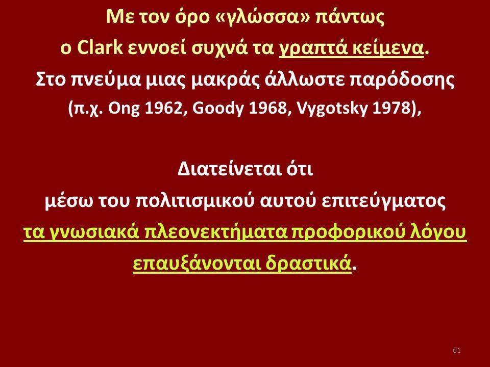 61 Με τον όρο «γλώσσα» πάντως ο Clark εννοεί συχνά τα γραπτά κείμενα. Στο πνεύμα μιας μακράς άλλωστε παρόδοσης (π.χ. Ong 1962, Goody 1968, Vygotsky 19